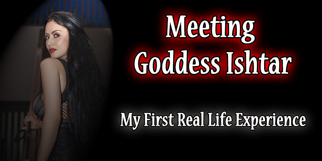 meeting ishtar: my first real life experience